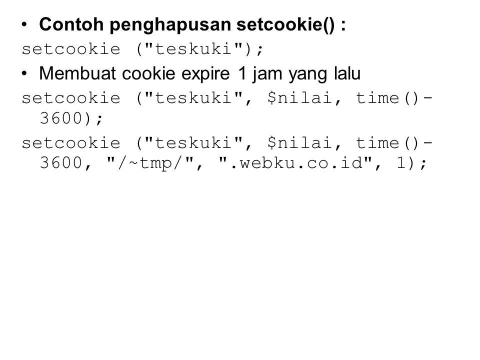 Contoh penghapusan setcookie() : setcookie ( teskuki ); Membuat cookie expire 1 jam yang lalu setcookie ( teskuki , $nilai, time()- 3600); setcookie ( teskuki , $nilai, time()- 3600, /~tmp/ , .webku.co.id , 1);