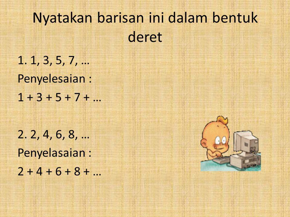 Nyatakan barisan ini dalam bentuk deret 1. 1, 3, 5, 7, … Penyelesaian : 1 + 3 + 5 + 7 + … 2. 2, 4, 6, 8, … Penyelasaian : 2 + 4 + 6 + 8 + …
