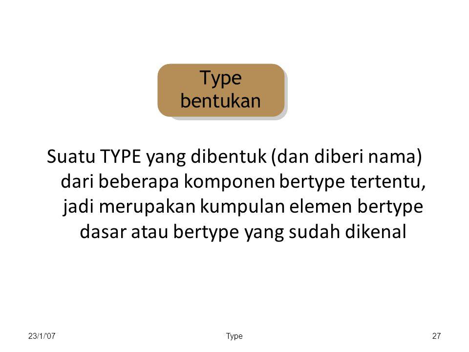23/1/ 07Type27 Suatu TYPE yang dibentuk (dan diberi nama) dari beberapa komponen bertype tertentu, jadi merupakan kumpulan elemen bertype dasar atau bertype yang sudah dikenal