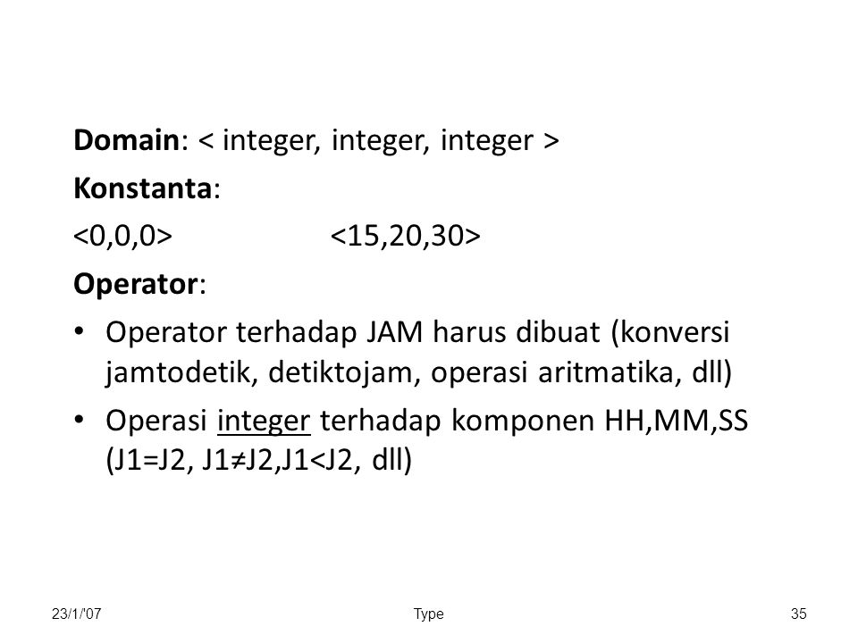 23/1/ 07Type35 Domain: Konstanta: Operator: Operator terhadap JAM harus dibuat (konversi jamtodetik, detiktojam, operasi aritmatika, dll) Operasi integer terhadap komponen HH,MM,SS (J1=J2, J1≠J2,J1<J2, dll)