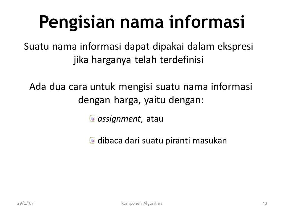 29/1/ 07Komponen Algoritma43 Pengisian nama informasi Suatu nama informasi dapat dipakai dalam ekspresi jika harganya telah terdefinisi Ada dua cara untuk mengisi suatu nama informasi dengan harga, yaitu dengan: assignment, atau dibaca dari suatu piranti masukan
