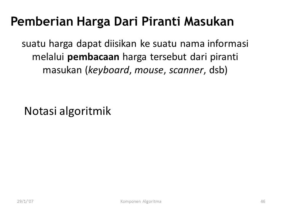 29/1/ 07Komponen Algoritma46 Pemberian Harga Dari Piranti Masukan Notasi algoritmik suatu harga dapat diisikan ke suatu nama informasi melalui pembacaan harga tersebut dari piranti masukan (keyboard, mouse, scanner, dsb)