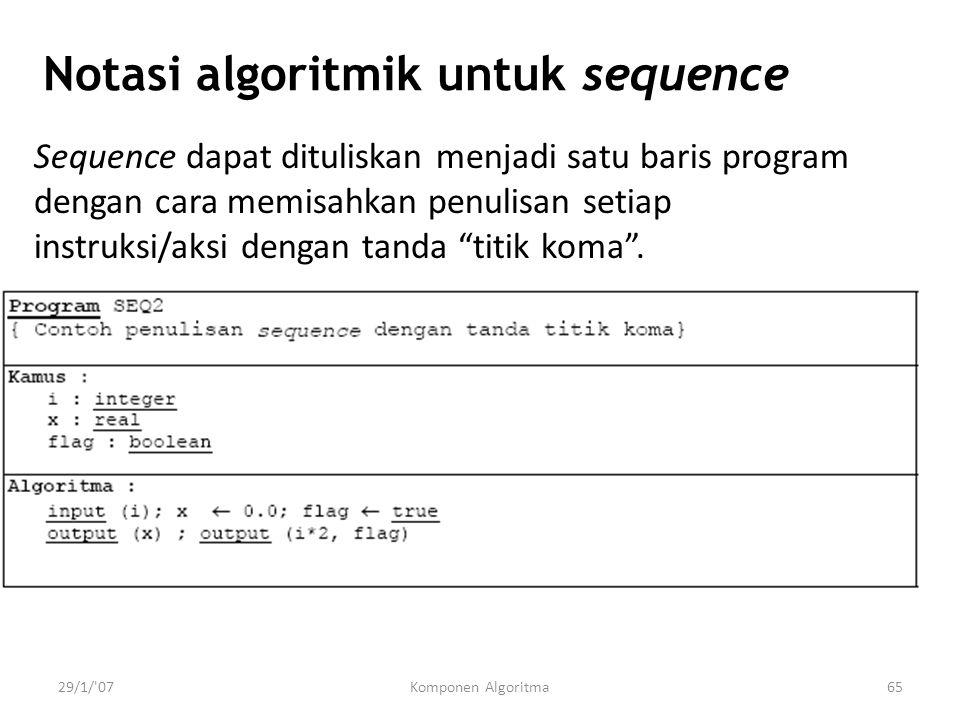 29/1/ 07Komponen Algoritma65 Notasi algoritmik untuk sequence Sequence dapat dituliskan menjadi satu baris program dengan cara memisahkan penulisan setiap instruksi/aksi dengan tanda titik koma .