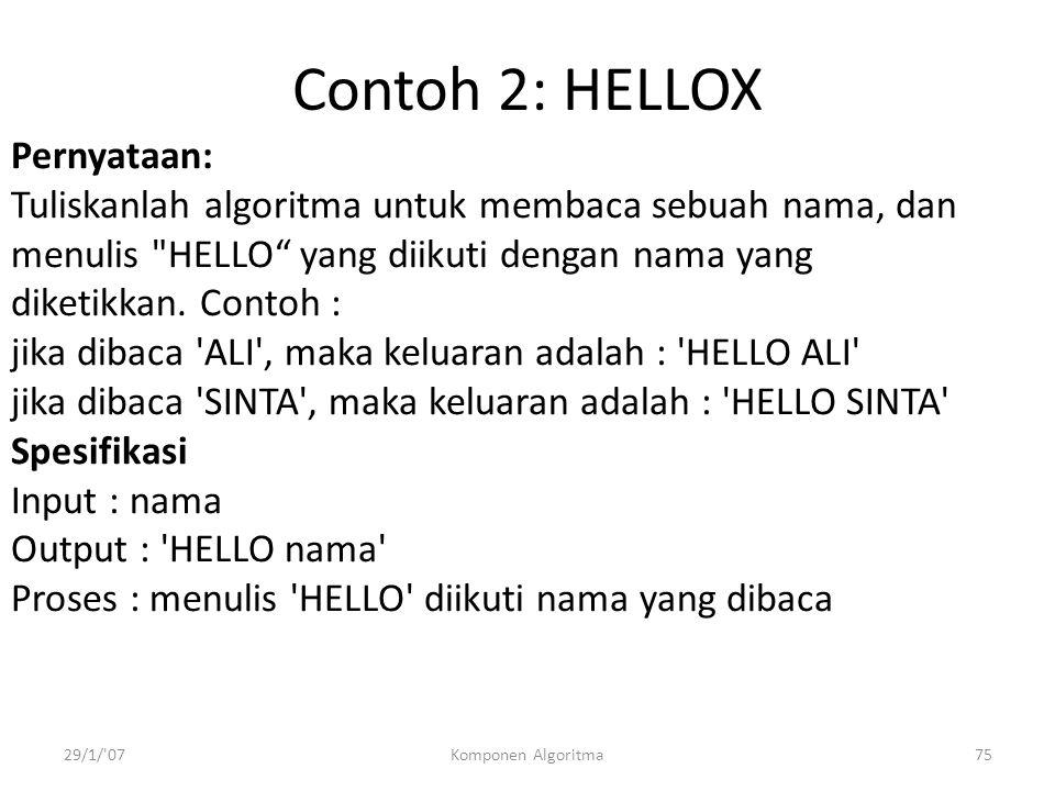 29/1/ 07Komponen Algoritma75 Contoh 2: HELLOX Pernyataan: Tuliskanlah algoritma untuk membaca sebuah nama, dan menulis HELLO yang diikuti dengan nama yang diketikkan.