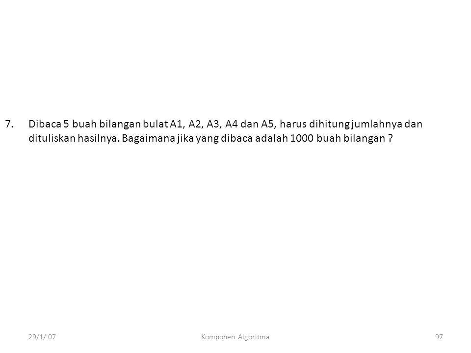 29/1/ 07Komponen Algoritma97 7.Dibaca 5 buah bilangan bulat A1, A2, A3, A4 dan A5, harus dihitung jumlahnya dan dituliskan hasilnya.