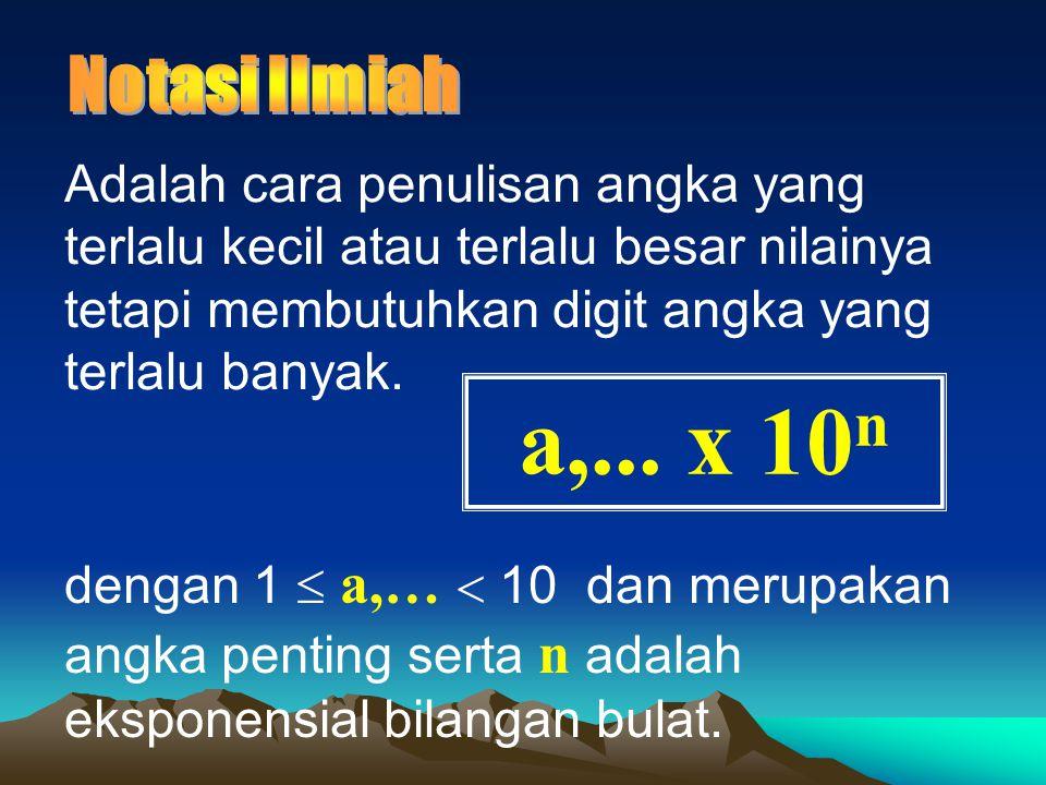 Adalah cara penulisan angka yang terlalu kecil atau terlalu besar nilainya tetapi membutuhkan digit angka yang terlalu banyak. a,... x 10 n dengan 1 