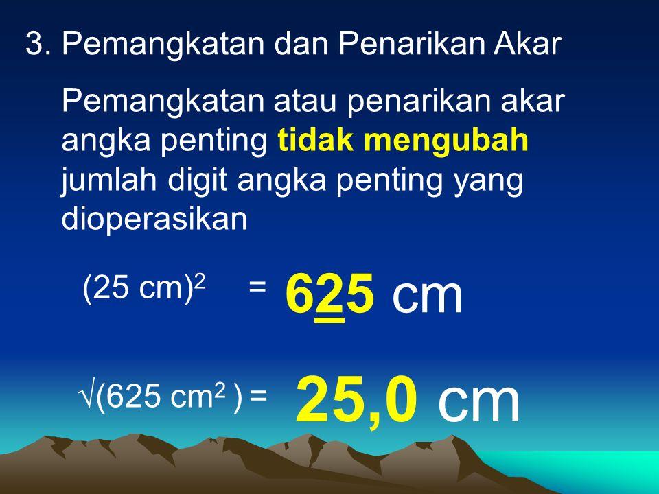 3. Pemangkatan dan Penarikan Akar Pemangkatan atau penarikan akar angka penting tidak mengubah jumlah digit angka penting yang dioperasikan  (625 cm