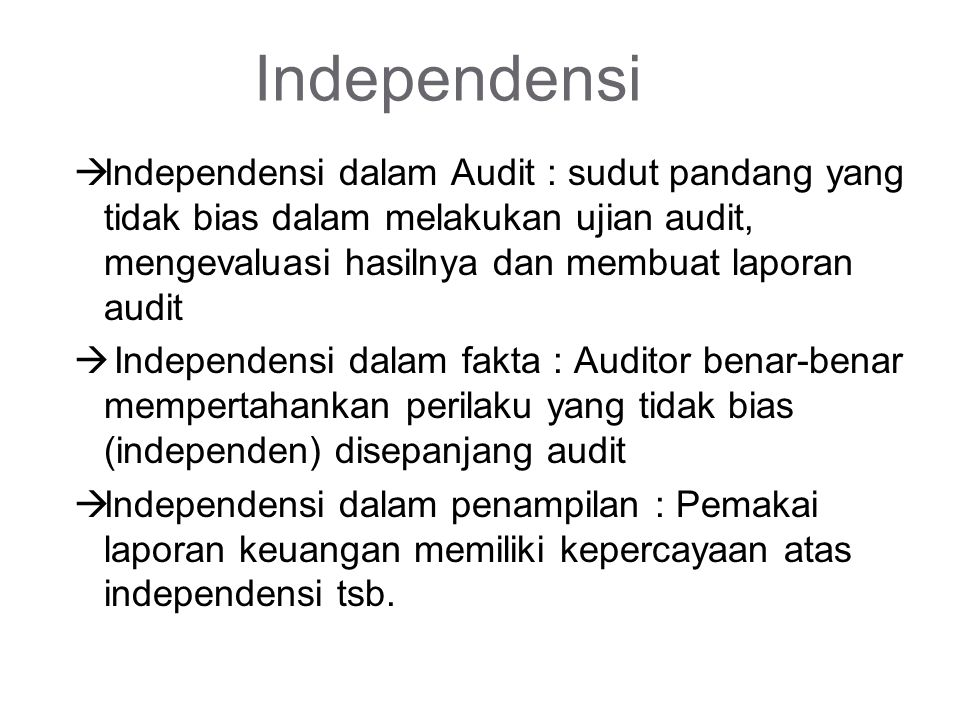 Independensi  Independensi dalam Audit : sudut pandang yang tidak bias dalam melakukan ujian audit, mengevaluasi hasilnya dan membuat laporan audit  Independensi dalam fakta : Auditor benar-benar mempertahankan perilaku yang tidak bias (independen) disepanjang audit  Independensi dalam penampilan : Pemakai laporan keuangan memiliki kepercayaan atas independensi tsb.