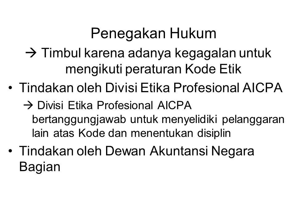 Penegakan Hukum  Timbul karena adanya kegagalan untuk mengikuti peraturan Kode Etik Tindakan oleh Divisi Etika Profesional AICPA  Divisi Etika Profesional AICPA bertanggungjawab untuk menyelidiki pelanggaran lain atas Kode dan menentukan disiplin Tindakan oleh Dewan Akuntansi Negara Bagian