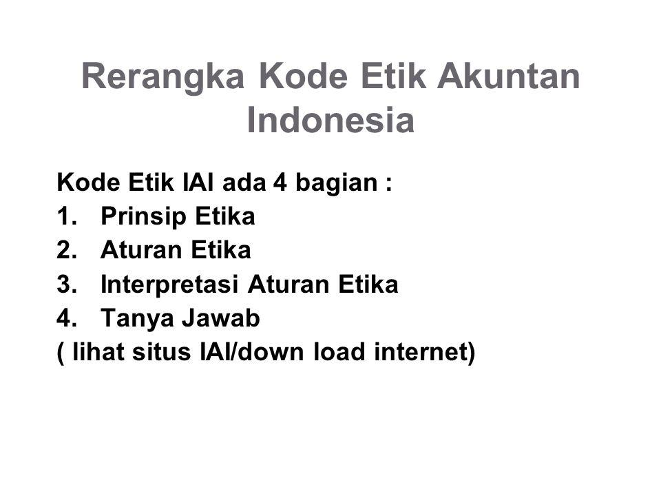 Rerangka Kode Etik Akuntan Indonesia Kode Etik IAI ada 4 bagian : 1.Prinsip Etika 2.Aturan Etika 3.Interpretasi Aturan Etika 4.Tanya Jawab ( lihat situs IAI/down load internet)