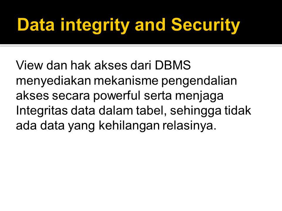 View dan hak akses dari DBMS menyediakan mekanisme pengendalian akses secara powerful serta menjaga Integritas data dalam tabel, sehingga tidak ada data yang kehilangan relasinya.