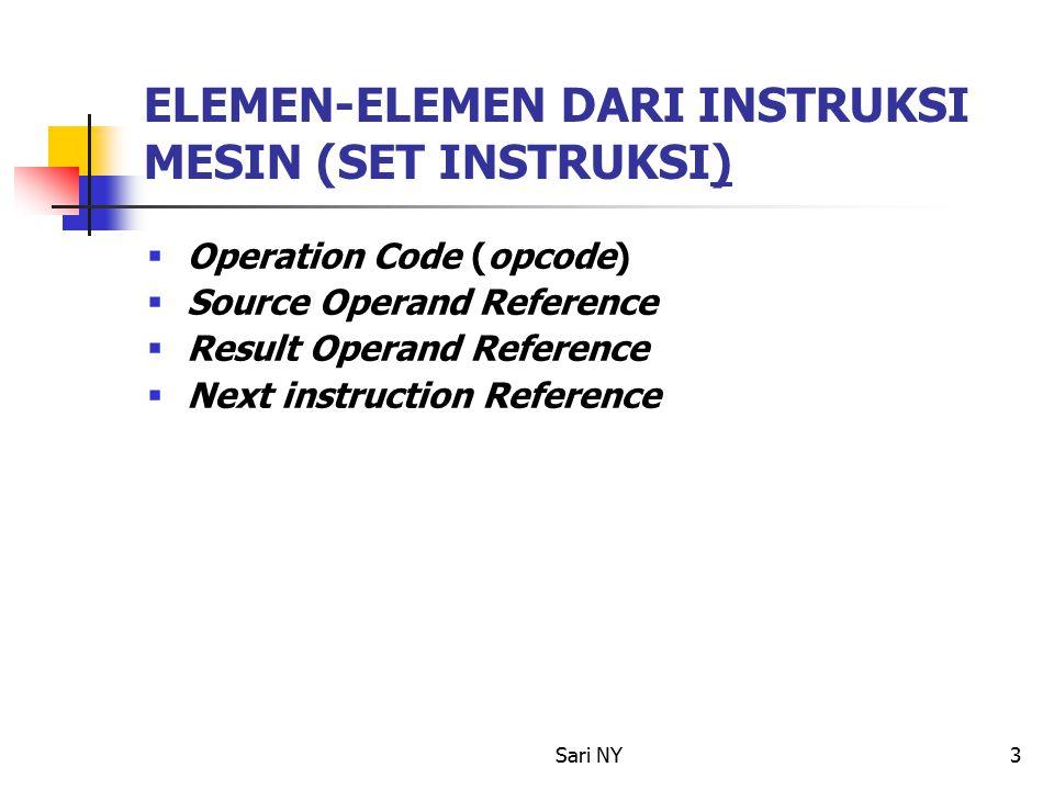 Sari NY3 ELEMEN-ELEMEN DARI INSTRUKSI MESIN (SET INSTRUKSI)  Operation Code (opcode)  Source Operand Reference  Result Operand Reference  Next instruction Reference