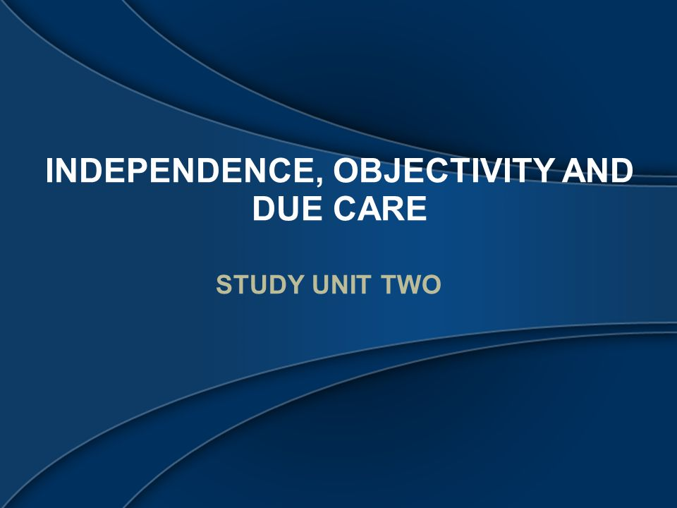 INDEPENDENCE, OBJECTIVITY AND DUE CARE STUDY UNIT TWO