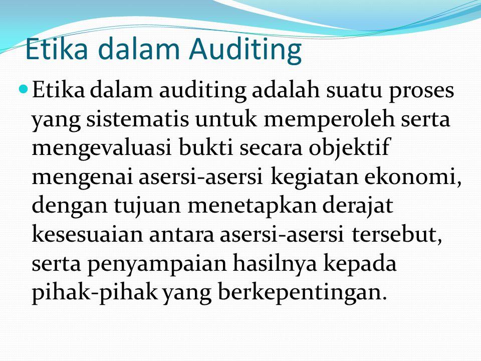 Etika dalam Auditing Etika dalam auditing adalah suatu proses yang sistematis untuk memperoleh serta mengevaluasi bukti secara objektif mengenai asersi-asersi kegiatan ekonomi, dengan tujuan menetapkan derajat kesesuaian antara asersi-asersi tersebut, serta penyampaian hasilnya kepada pihak-pihak yang berkepentingan.