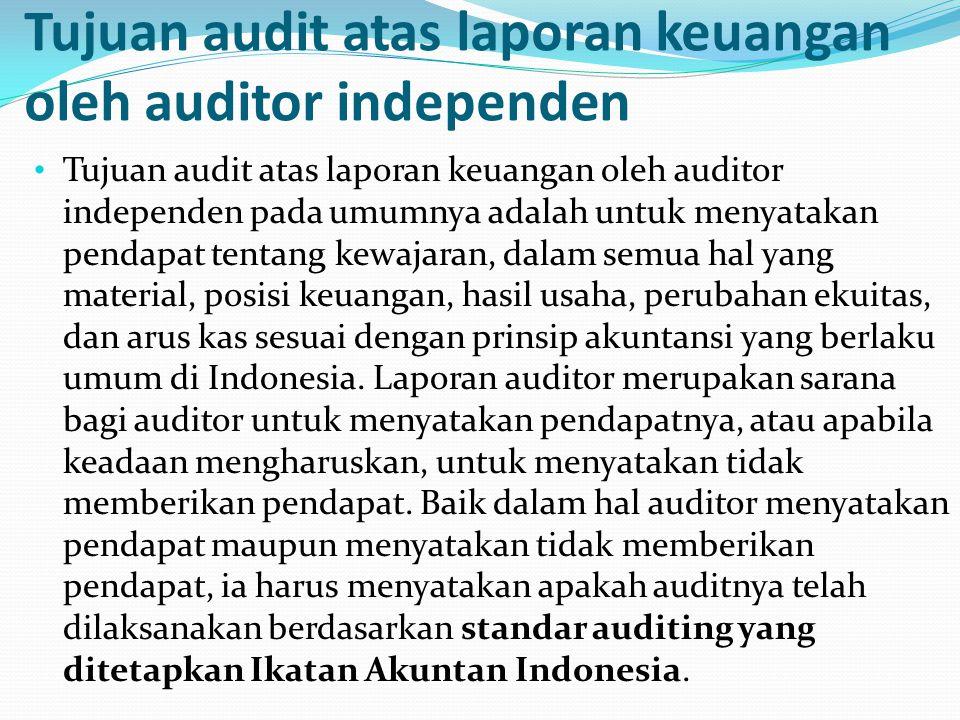 Tujuan audit atas laporan keuangan oleh auditor independen Tujuan audit atas laporan keuangan oleh auditor independen pada umumnya adalah untuk menyatakan pendapat tentang kewajaran, dalam semua hal yang material, posisi keuangan, hasil usaha, perubahan ekuitas, dan arus kas sesuai dengan prinsip akuntansi yang berlaku umum di Indonesia.