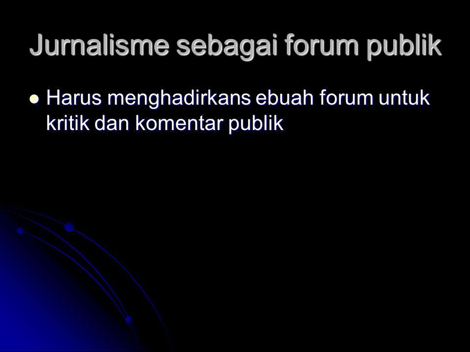 Jurnalisme sebagai forum publik Harus menghadirkans ebuah forum untuk kritik dan komentar publik Harus menghadirkans ebuah forum untuk kritik dan komentar publik