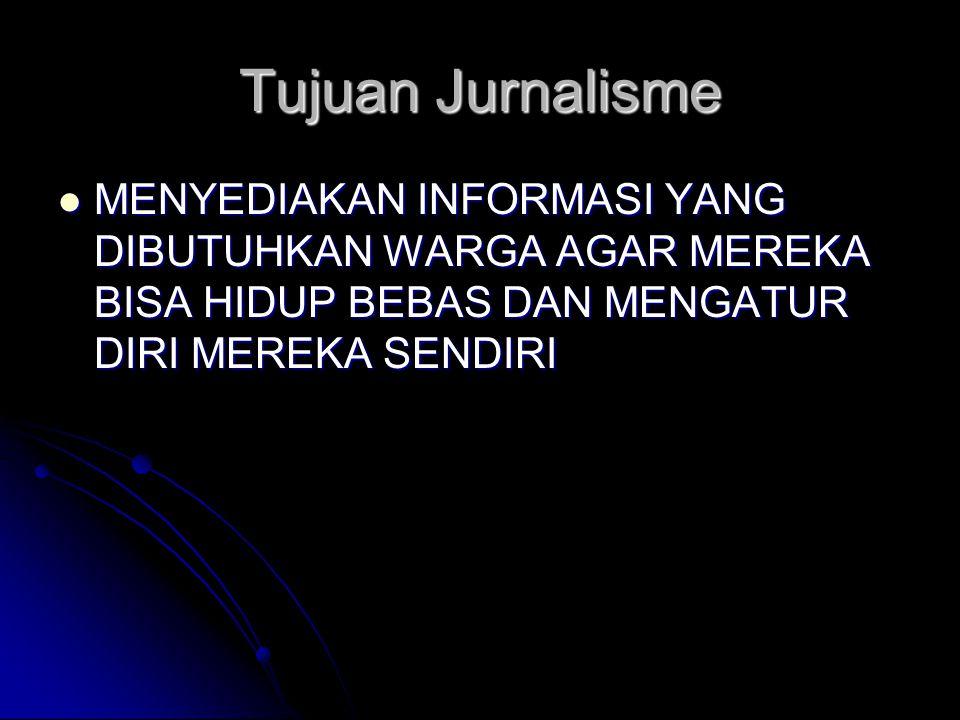 Tujuan Jurnalisme MENYEDIAKAN INFORMASI YANG DIBUTUHKAN WARGA AGAR MEREKA BISA HIDUP BEBAS DAN MENGATUR DIRI MEREKA SENDIRI MENYEDIAKAN INFORMASI YANG DIBUTUHKAN WARGA AGAR MEREKA BISA HIDUP BEBAS DAN MENGATUR DIRI MEREKA SENDIRI