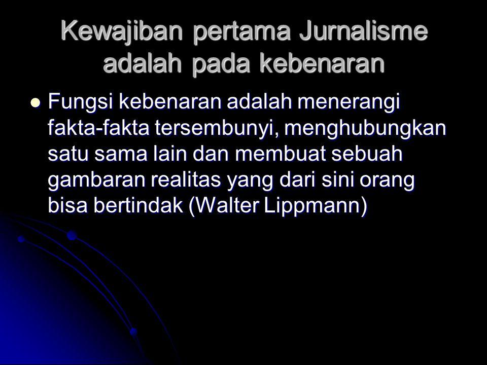 Kewajiban pertama Jurnalisme adalah pada kebenaran Fungsi kebenaran adalah menerangi fakta-fakta tersembunyi, menghubungkan satu sama lain dan membuat