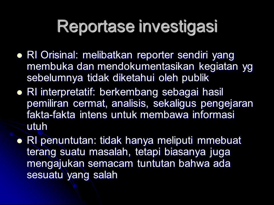 Reportase investigasi RI Orisinal: melibatkan reporter sendiri yang membuka dan mendokumentasikan kegiatan yg sebelumnya tidak diketahui oleh publik R