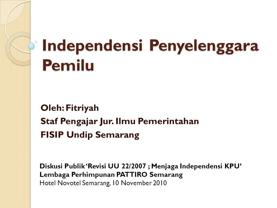 Independensi Penyelenggara Pemilu Oleh: Fitriyah Staf Pengajar Jur. Ilmu Pemerintahan FISIP Undip Semarang Diskusi Publik 'Revisi UU 22/2007 ; Menjaga