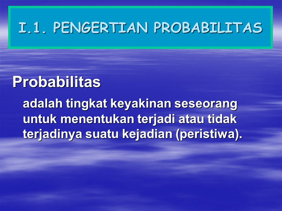 I.1. PENGERTIAN PROBABILITAS Probabilitas adalah tingkat keyakinan seseorang untuk menentukan terjadi atau tidak terjadinya suatu kejadian (peristiwa)