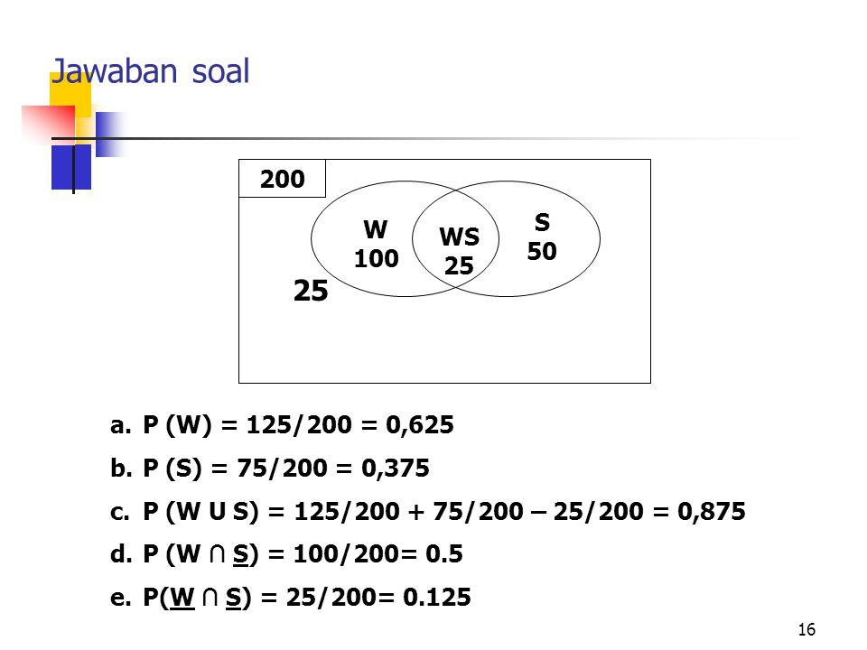 16 Jawaban soal a.P (W) = 125/200 = 0,625 b.P (S) = 75/200 = 0,375 c.P (W U S) = 125/200 + 75/200 – 25/200 = 0,875 d.P (W ∩ S) = 100/200= 0.5 e.P(W ∩