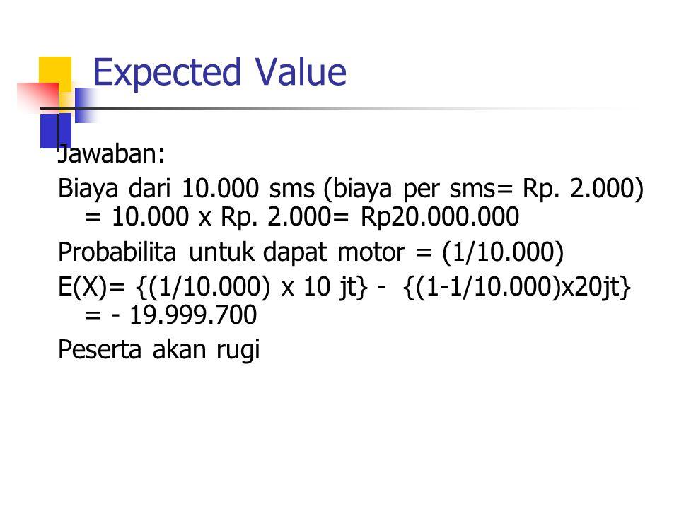 Expected Value Jawaban: Biaya dari 10.000 sms (biaya per sms= Rp. 2.000) = 10.000 x Rp. 2.000= Rp20.000.000 Probabilita untuk dapat motor = (1/10.000)
