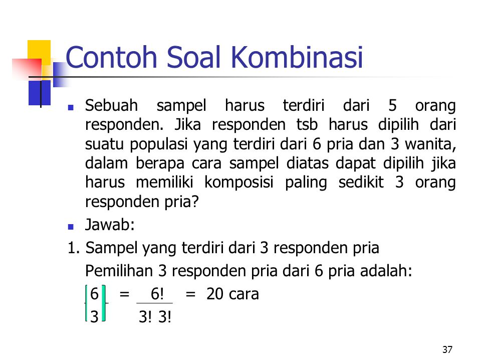 Contoh Soal Kombinasi Sebuah sampel harus terdiri dari 5 orang responden. Jika responden tsb harus dipilih dari suatu populasi yang terdiri dari 6 pri