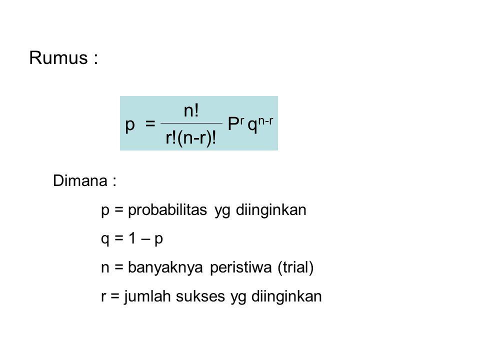 Rumus : p= n! P r q n-r r!(n-r)! Dimana : p = probabilitas yg diinginkan q = 1 – p n = banyaknya peristiwa (trial) r = jumlah sukses yg diinginkan