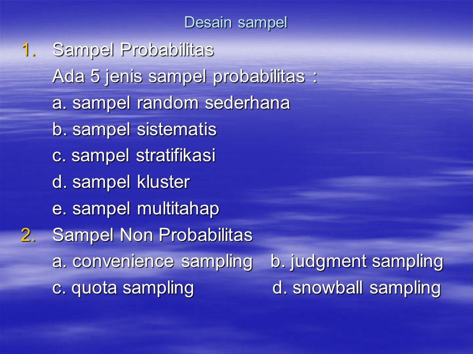 Desain sampel 1.Sampel Probabilitas Ada 5 jenis sampel probabilitas : a. sampel random sederhana b. sampel sistematis c. sampel stratifikasi d. sampel