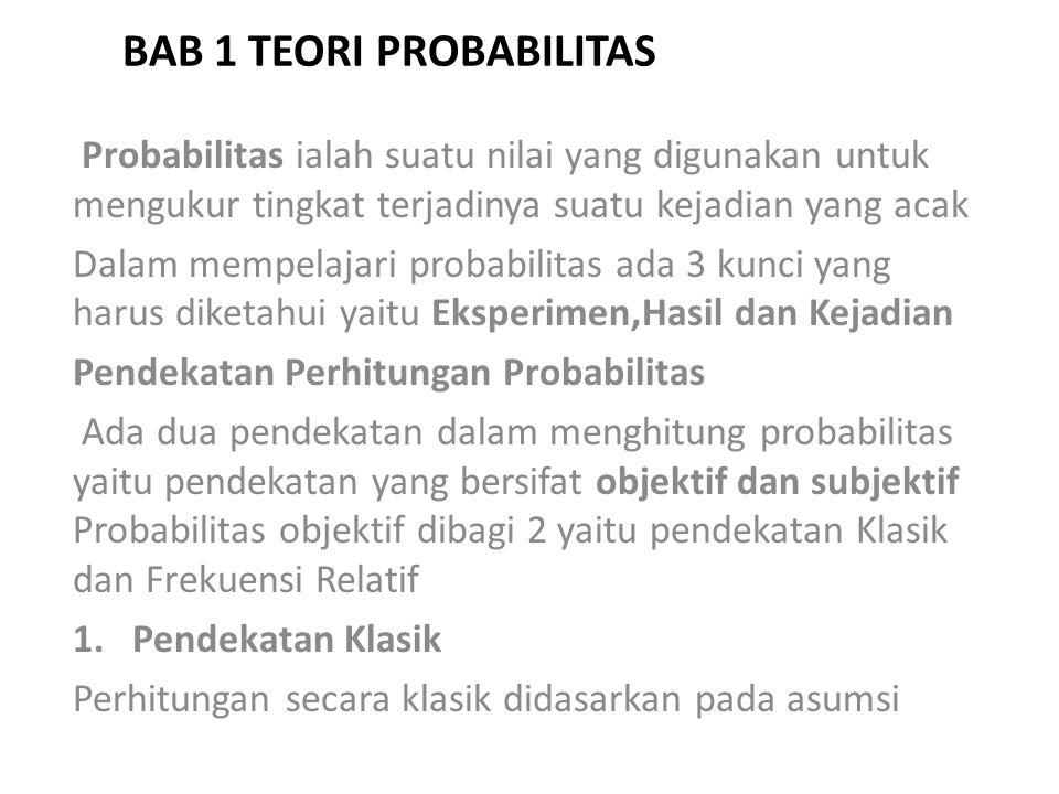 BAB 1 TEORI PROBABILITAS Probabilitas ialah suatu nilai yang digunakan untuk mengukur tingkat terjadinya suatu kejadian yang acak Dalam mempelajari probabilitas ada 3 kunci yang harus diketahui yaitu Eksperimen,Hasil dan Kejadian Pendekatan Perhitungan Probabilitas Ada dua pendekatan dalam menghitung probabilitas yaitu pendekatan yang bersifat objektif dan subjektif Probabilitas objektif dibagi 2 yaitu pendekatan Klasik dan Frekuensi Relatif 1.Pendekatan Klasik Perhitungan secara klasik didasarkan pada asumsi