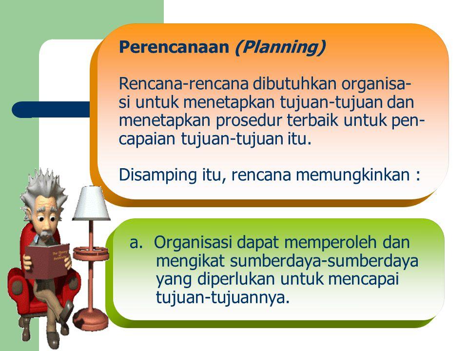 Perencanaan (Planning) Rencana-rencana dibutuhkan organisa- si untuk menetapkan tujuan-tujuan dan menetapkan prosedur terbaik untuk pen- capaian tujua