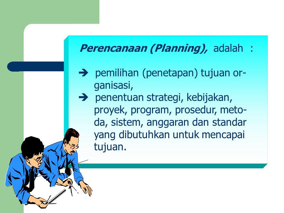 Perencanaan (Planning), adalah :  pemilihan (penetapan) tujuan or- ganisasi,  penentuan strategi, kebijakan, proyek, program, prosedur, meto- da, si