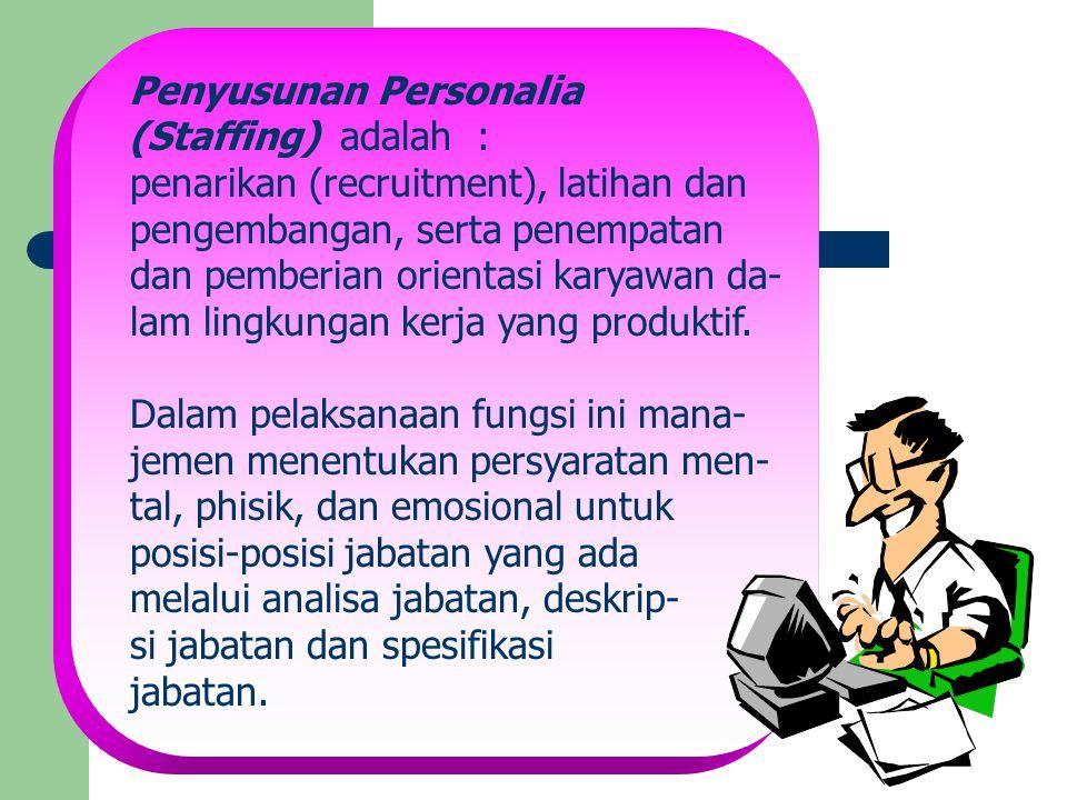 Penyusunan Personalia (Staffing) adalah : penarikan (recruitment), latihan dan pengembangan, serta penempatan dan pemberian orientasi karyawan da- lam