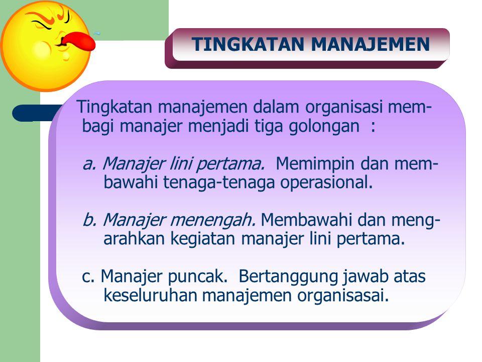TINGKATAN MANAJEMEN Tingkatan manajemen dalam organisasi mem- bagi manajer menjadi tiga golongan : a. Manajer lini pertama. Memimpin dan mem- bawahi t