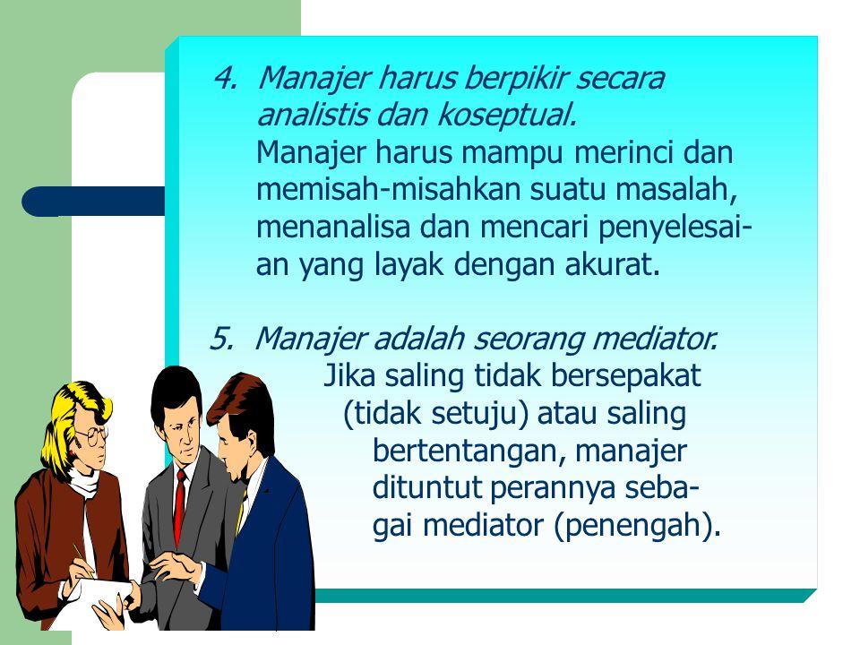 4. Manajer harus berpikir secara analistis dan koseptual. Manajer harus mampu merinci dan memisah-misahkan suatu masalah, menanalisa dan mencari penye