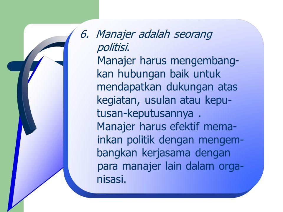 6.Manajer adalah seorang politisi. Manajer harus mengembang- kan hubungan baik untuk mendapatkan dukungan atas kegiatan, usulan atau kepu- tusan-keput