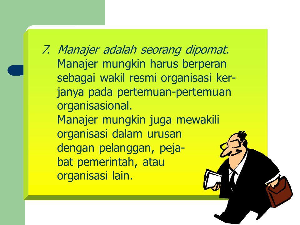 7. Manajer adalah seorang dipomat. Manajer mungkin harus berperan sebagai wakil resmi organisasi ker- janya pada pertemuan-pertemuan organisasional. M