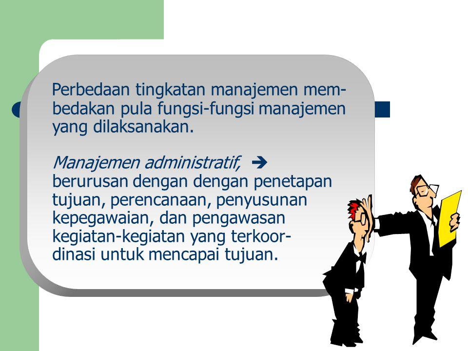 Perbedaan tingkatan manajemen mem- bedakan pula fungsi-fungsi manajemen yang dilaksanakan. Manajemen administratif,  berurusan dengan dengan penetapa