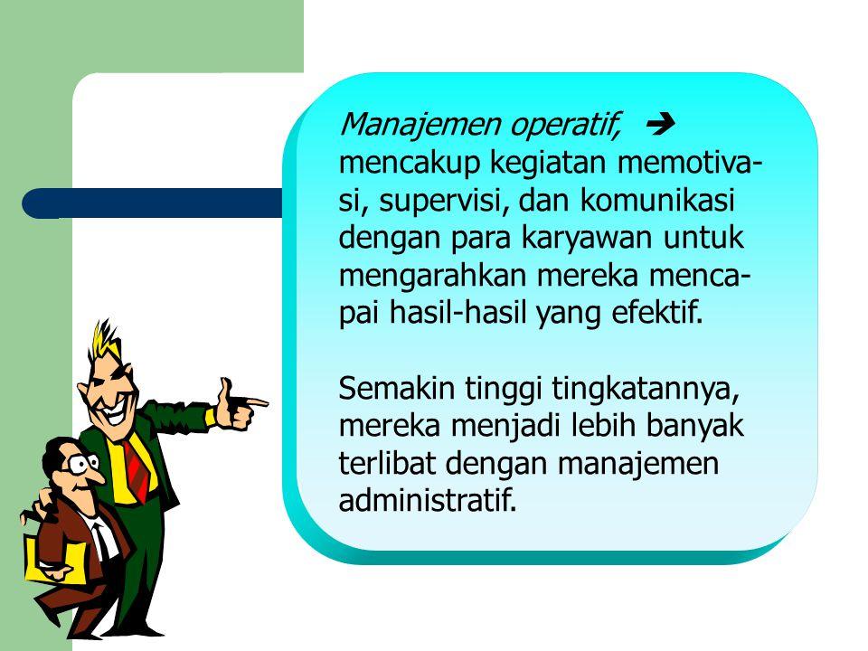 Manajemen operatif,  mencakup kegiatan memotiva- si, supervisi, dan komunikasi dengan para karyawan untuk mengarahkan mereka menca- pai hasil-hasil y