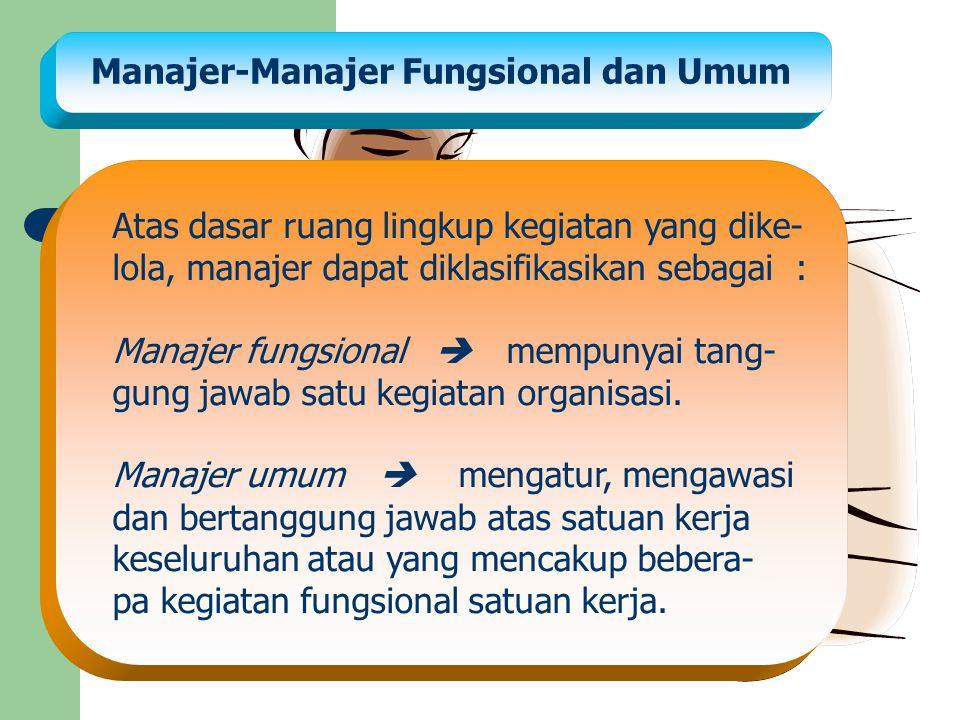 Manajer-Manajer Fungsional dan Umum Atas dasar ruang lingkup kegiatan yang dike- lola, manajer dapat diklasifikasikan sebagai : Manajer fungsional  m