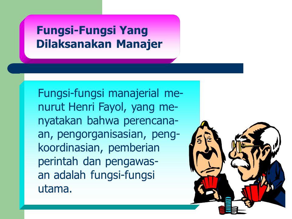 Fungsi-Fungsi Yang Dilaksanakan Manajer Fungsi-fungsi manajerial me- nurut Henri Fayol, yang me- nyatakan bahwa perencana- an, pengorganisasian, peng-