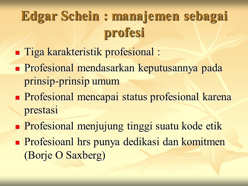 Edgar Schein : manajemen sebagai profesi Tiga karakteristik profesional : Tiga karakteristik profesional : Profesional mendasarkan keputusannya pada p