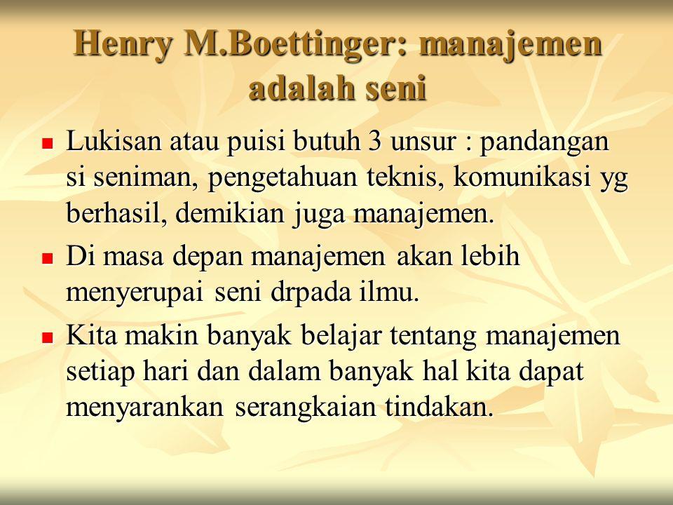 Henry M.Boettinger: manajemen adalah seni Lukisan atau puisi butuh 3 unsur : pandangan si seniman, pengetahuan teknis, komunikasi yg berhasil, demikia