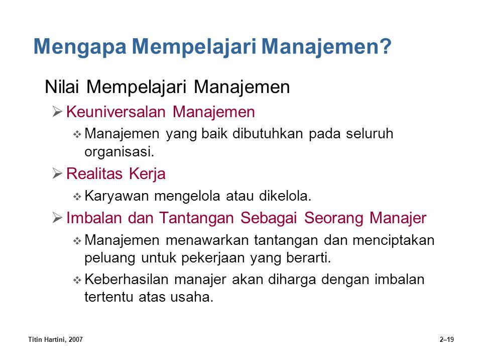 Titin Hartini, 20072–19 Mengapa Mempelajari Manajemen? Nilai Mempelajari Manajemen  Keuniversalan Manajemen  Manajemen yang baik dibutuhkan pada sel