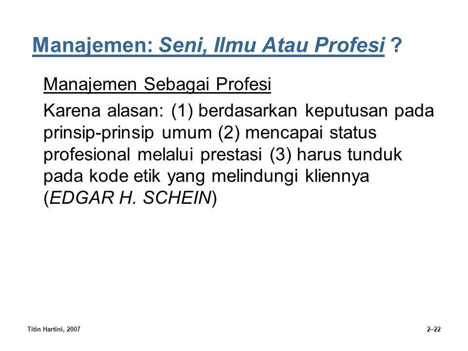 Titin Hartini, 20072–22 Manajemen: Seni, Ilmu Atau Profesi ? Manajemen Sebagai Profesi Karena alasan: (1) berdasarkan keputusan pada prinsip-prinsip u