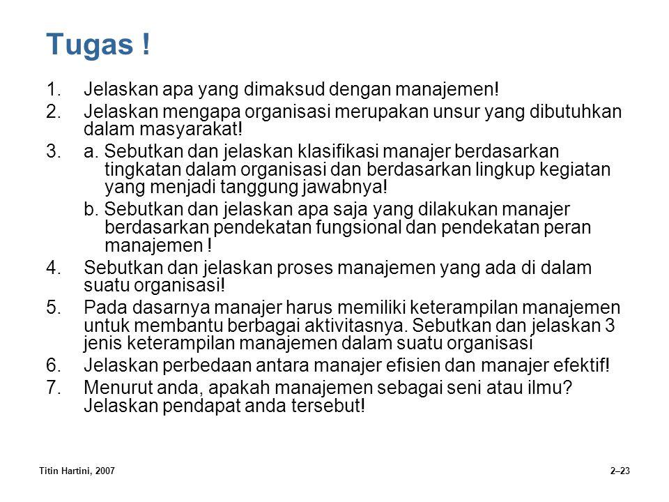 Titin Hartini, 20072–23 Tugas ! 1.Jelaskan apa yang dimaksud dengan manajemen! 2.Jelaskan mengapa organisasi merupakan unsur yang dibutuhkan dalam mas