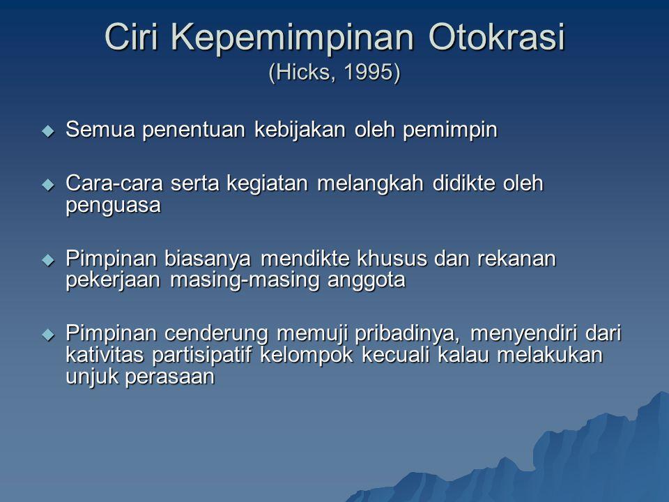 Ciri Kepemimpinan Otokrasi (Hicks, 1995)  Semua penentuan kebijakan oleh pemimpin  Cara-cara serta kegiatan melangkah didikte oleh penguasa  Pimpinan biasanya mendikte khusus dan rekanan pekerjaan masing-masing anggota  Pimpinan cenderung memuji pribadinya, menyendiri dari kativitas partisipatif kelompok kecuali kalau melakukan unjuk perasaan