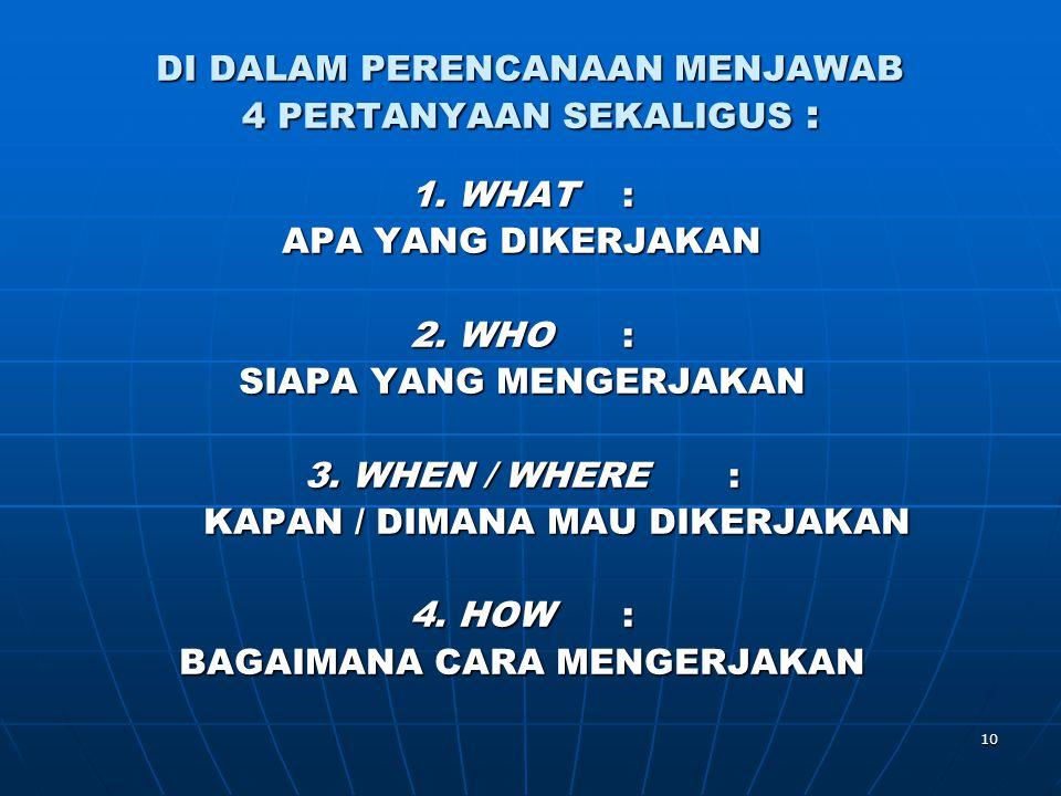 10 DI DALAM PERENCANAAN MENJAWAB 4 PERTANYAAN SEKALIGUS : 1. WHAT: APA YANG DIKERJAKAN 2. WHO: SIAPA YANG MENGERJAKAN 3. WHEN / WHERE : KAPAN / DIMANA