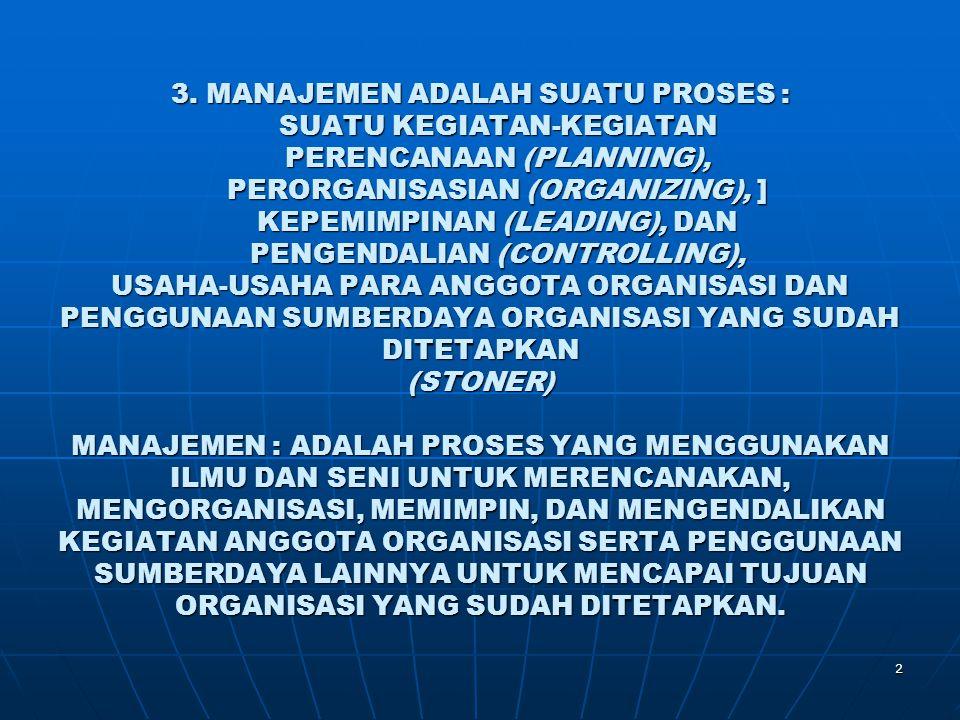 2 3. MANAJEMEN ADALAH SUATU PROSES : SUATU KEGIATAN-KEGIATAN PERENCANAAN (PLANNING), PERORGANISASIAN (ORGANIZING), ] KEPEMIMPINAN (LEADING), DAN PENGE